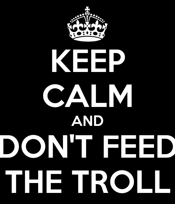 [Image: keep-calm-and-dont-feed-the-troll-16.png]