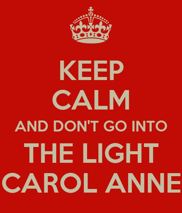 Keep Calm And Don 39 T Go Into The Light Carol Anne Keep