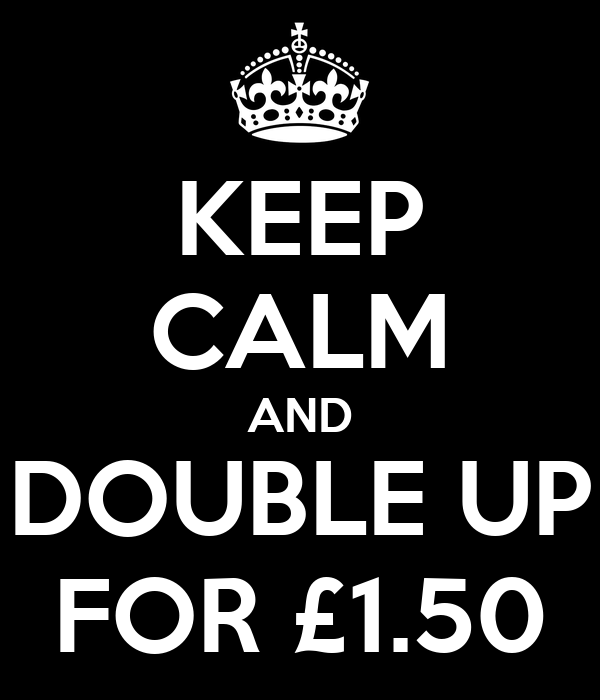 Keep calm and double up for £1 50