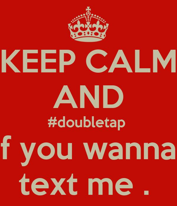 KEEP CALM AND #doubletap If you wanna text me . - KEEP