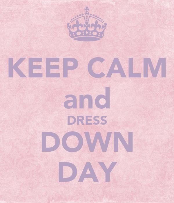 KEEP CALM and DRESS DOWN DAY Poster   SORAYA   Keep Calm-o ...