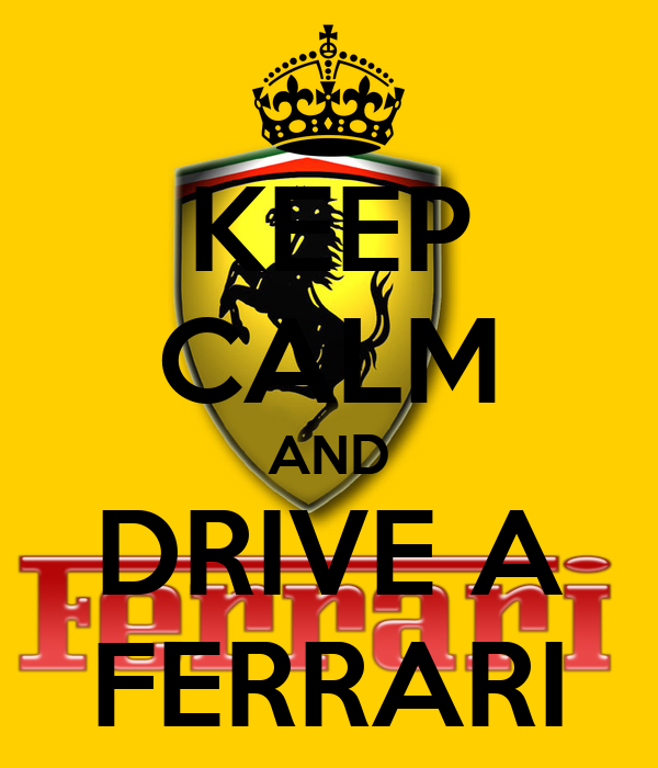 KEEP CALM AND DRIVE A FERRARI