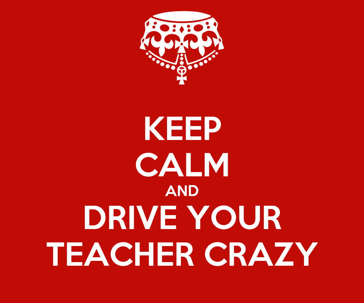 KEEP CALM AND DRIVE YOUR TEACHER CRAZY Poster | Drive your ...