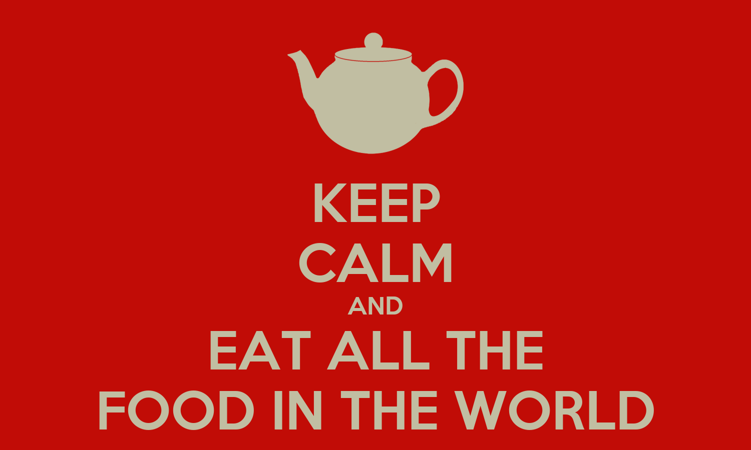 http://sd.keepcalm-o-matic.co.uk/i/keep-calm-and-eat-all-the-food-in-the-world.png