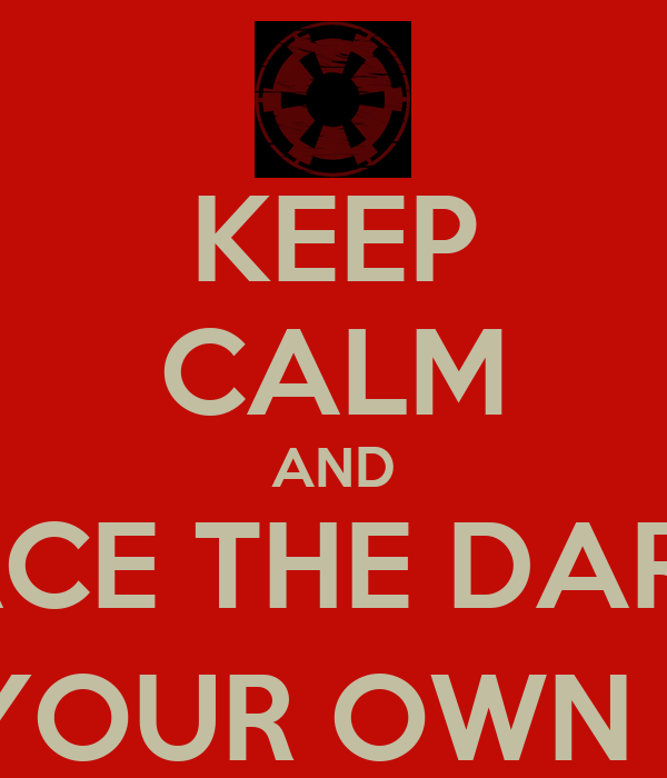 KEEP CALM AND EMBRACE THE DARK SIDE (OR EMBRACE YOUR OWN DESTRUCTION ...: keepcalm-o-matic.co.uk/p/keep-calm-and-embrace-the-dark-side-or...