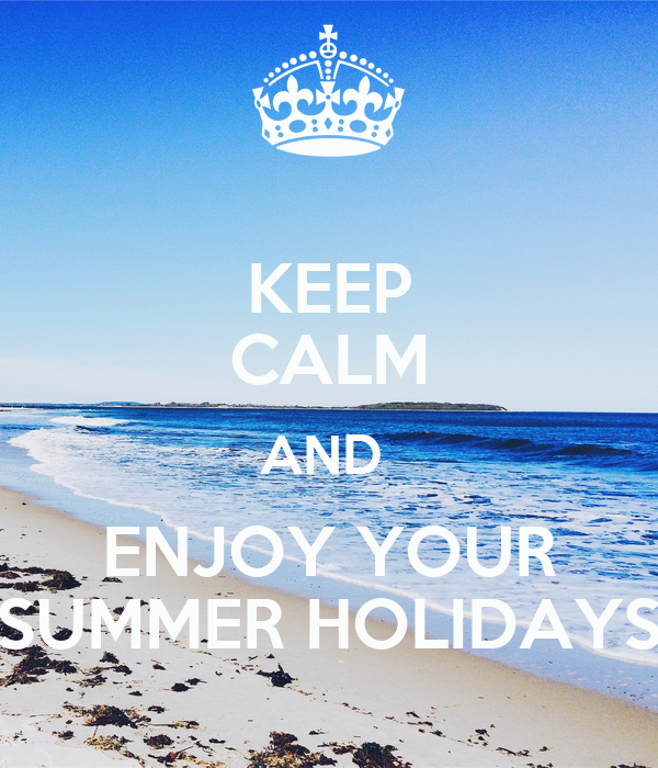 KEEP CALM AND ENJOY YOUR SUMMER HOLIDAYS