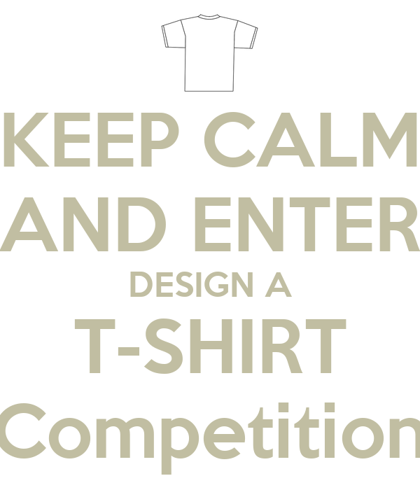Keep Calm And Enter Design A T Shirt Competition Keep