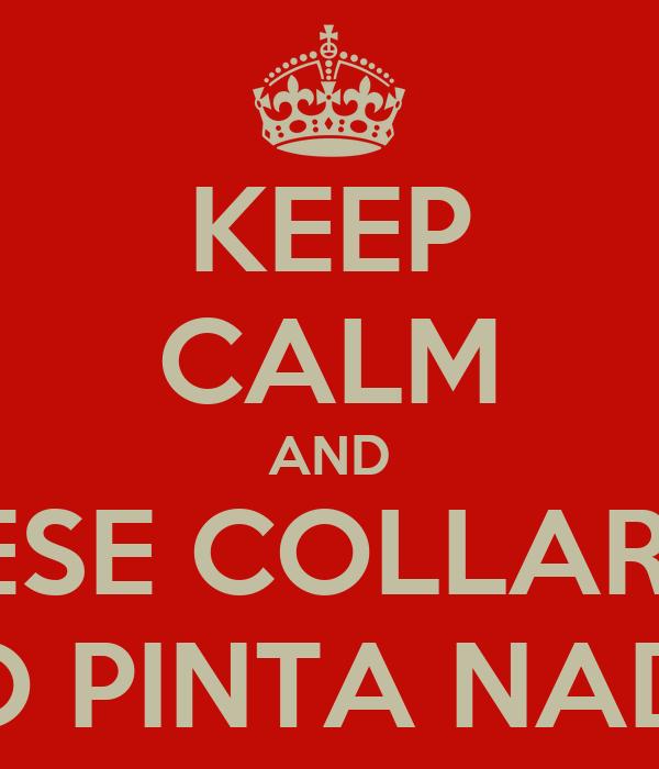 KEEP CALM AND ESE COLLAR  NO PINTA NADA