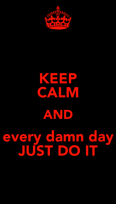 KEEP CALM AND every damn day JUST DO IT - KEEP CALM AND ...