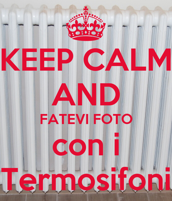Keep calm and fatevi foto con i termosifoni poster gio for Immagini keep calm