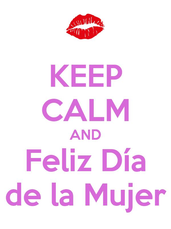 KEEP CALM AND Feliz Día de la Mujer Poster | w | Keep Calm-o-Matic