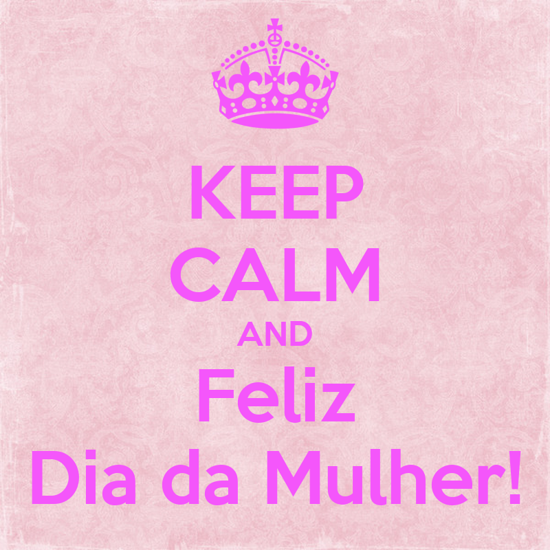 KEEP CALM AND Feliz Dia da Mulher! - KEEP CALM AND CARRY ON Image ...