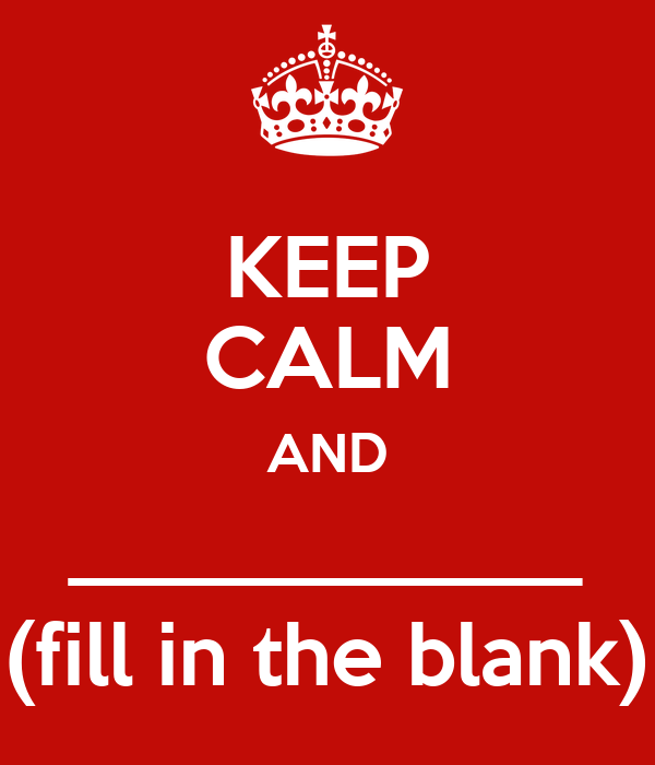 Keep Calm And Fill In The Blank Poster