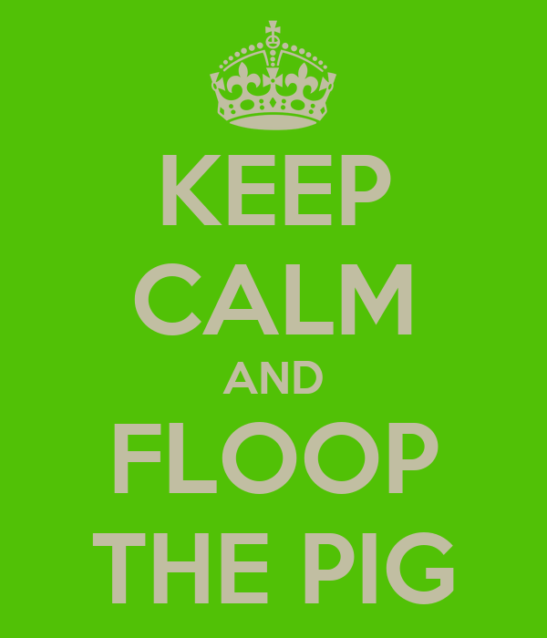 KEEP CALM AND FLOOP THE PIG - KEEP CALM AND CARRY ON Image ...