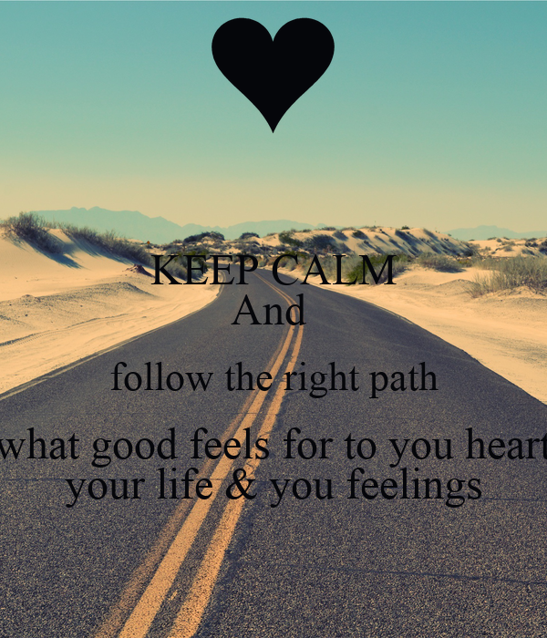 KEEP CALM And Follow The Right Path What Good Feels For To You Heart Your Life Amp You Feelings