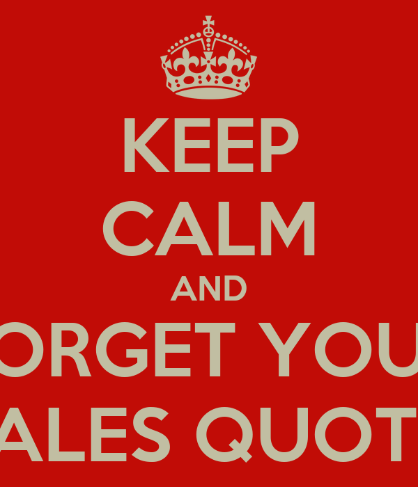 KEEP CALM AND FORGET YOUR SALES QUOTA Poster | JT | Keep ...