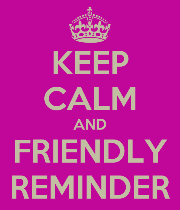 KEEP CALM AND FRIENDLY REMINDER - KEEP CALM AND CARRY ON Image ...