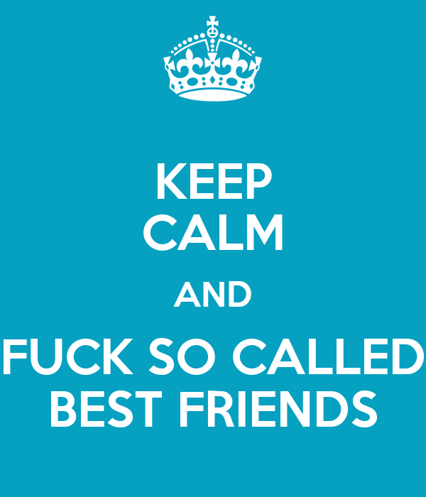 Keep Calm And Fuck So Called Best Friends