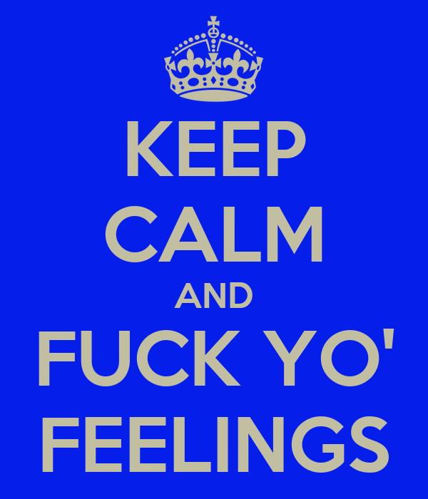 keep-calm-and-fuck-yo-feelings-4.png