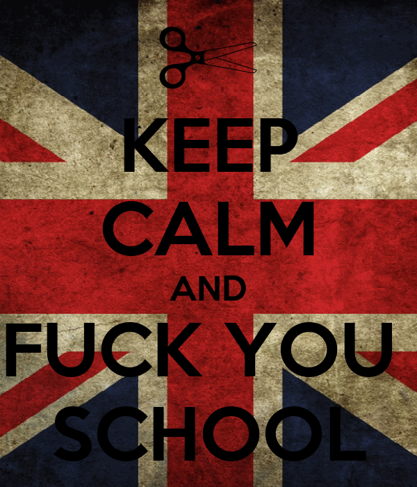 KEEP CALM AND FUCK YOU SCHOOL