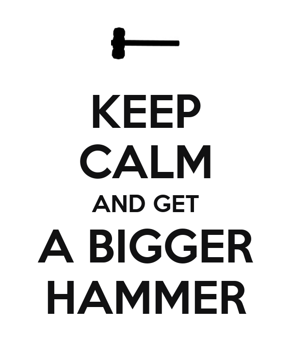 keep-calm-and-get-a-bigger-hammer.png