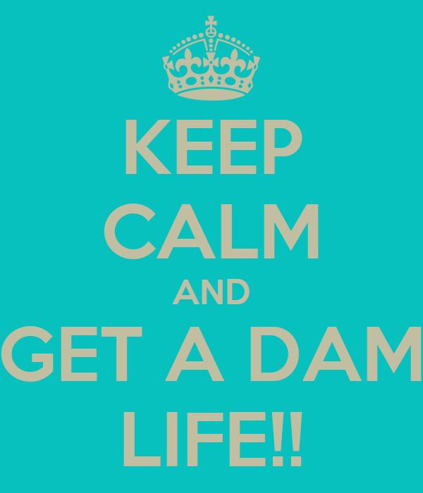 KEEP CALM AND GET A DAM LIFE!!