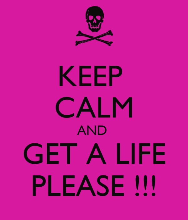 Get A Life: KEEP CALM AND GET A LIFE PLEASE !!! Poster