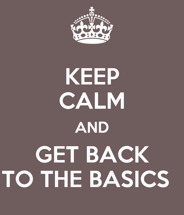 Keep calm and get back to the basics