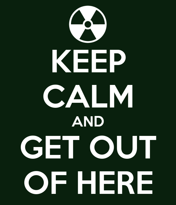 Keep calm and get out of here