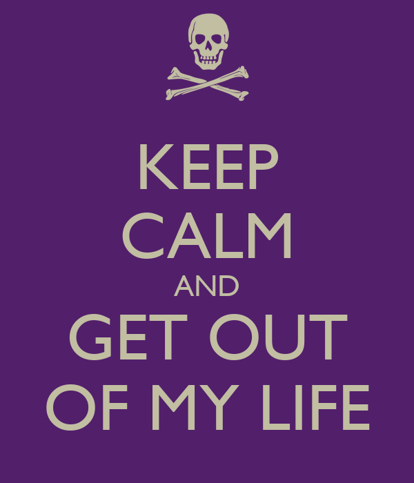 KEEP CALM AND GET OUT OF MY LIFE - KEEP CALM AND CARRY ON Image ...