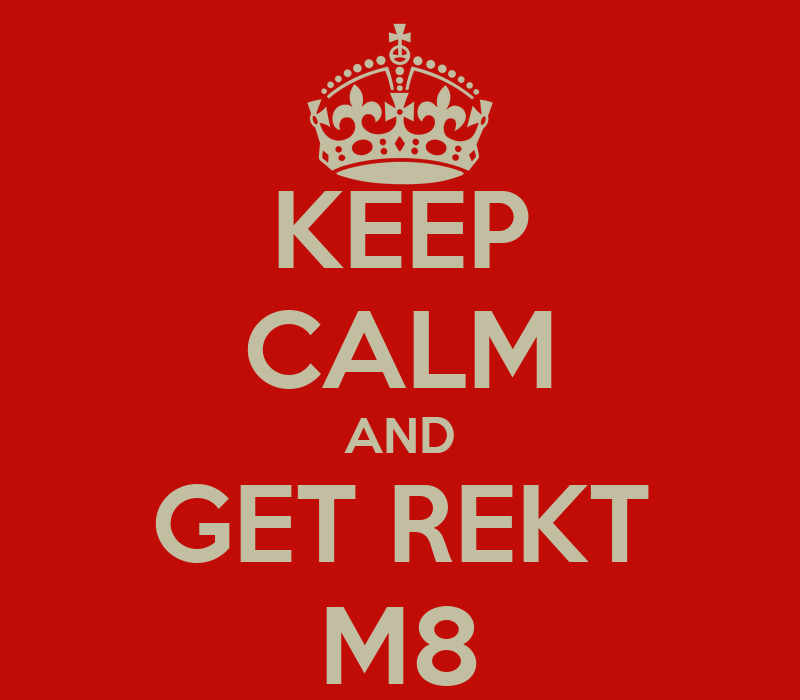 keep-calm-and-get-rekt-m8-1.png