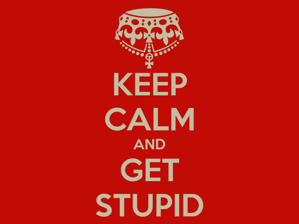 KEEP CALM AND GET STUPID Poster