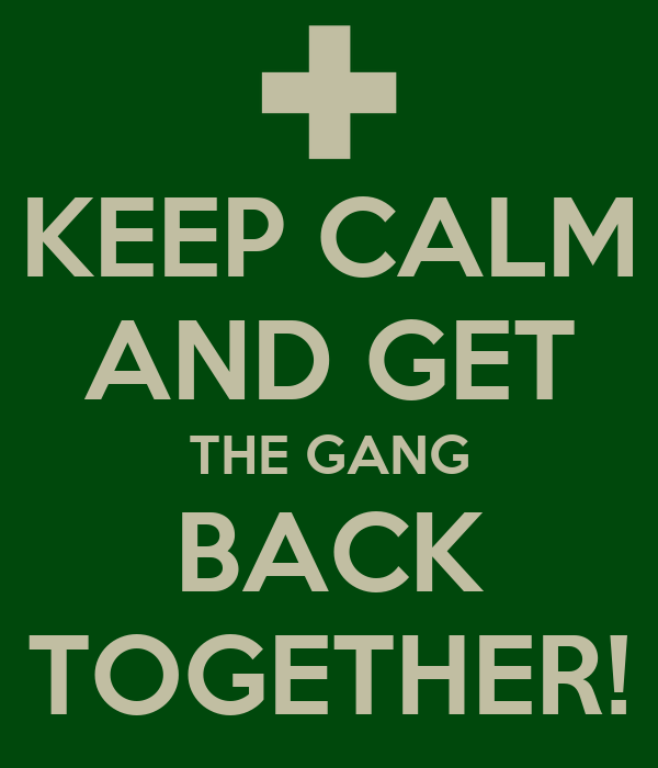[Image: keep-calm-and-get-the-gang-back-together.png]