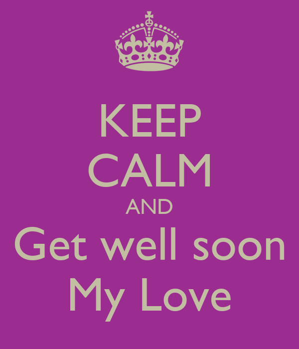 KEEP CALM AND Get well soon My Love Poster | this_guy ...