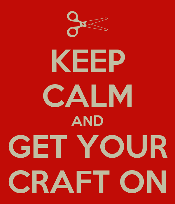 keep calm and get your craft on keep calm and carry on