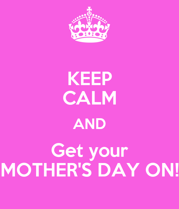 Keep Calm And Get Your Mother 39 S Day On Keep Calm And