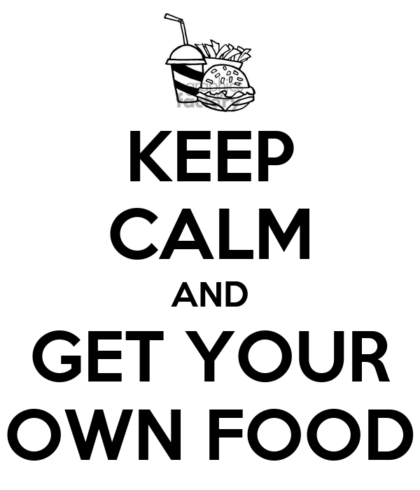 Keep Calm And Get Your Own Food Keep Calm And Carry On