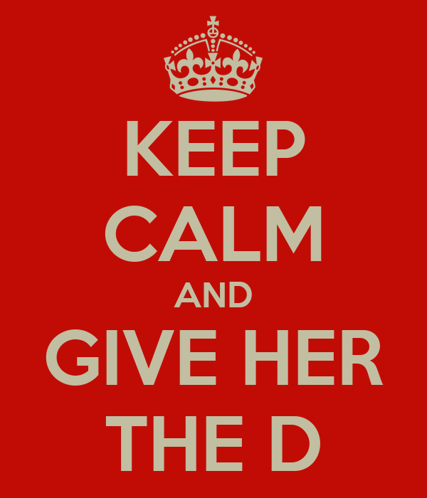 [Image: keep-calm-and-give-her-the-d.png]