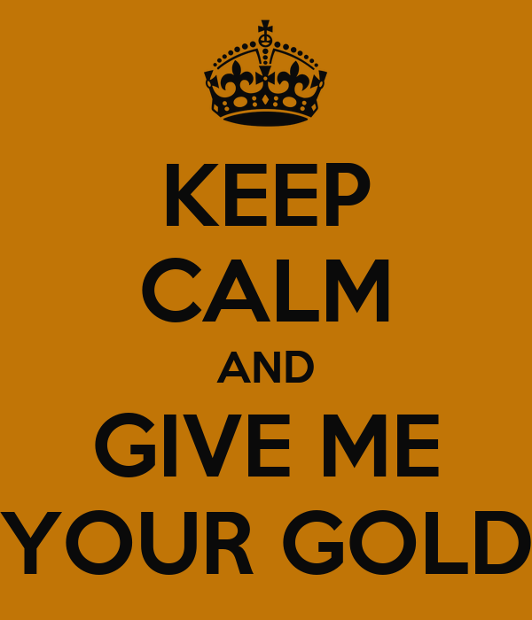 Image result for give me your gold