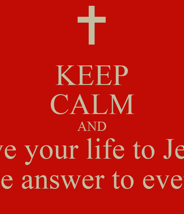 KEEP CALM AND Give your life to Jesus He is the answer to