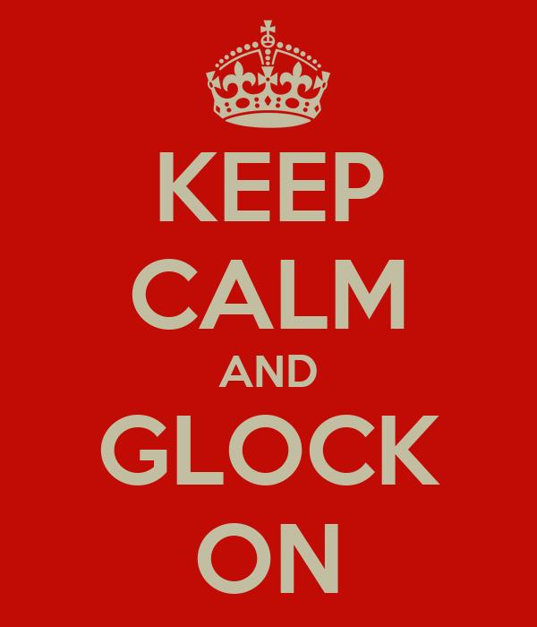KEEP CALM AND GLOCK ON