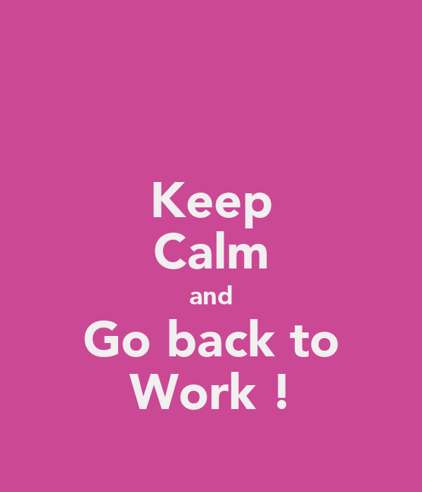 Keep Calm and Go back to Work ! Poster | Catherine | Keep Calm-o-Matic: www.keepcalm-o-matic.co.uk/p/keep-calm-and-go-back-to-work