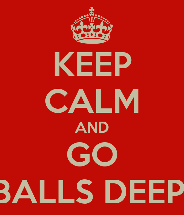 keep-calm-and-go-balls-deep-2.png