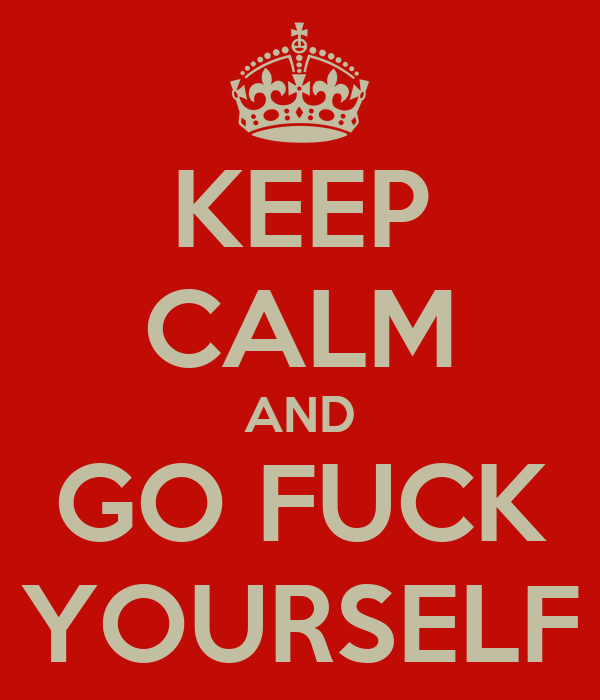 http://sd.keepcalm-o-matic.co.uk/i/keep-calm-and-go-fuck-yourself-1502.png