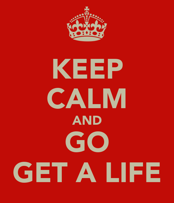 Get A Life: KEEP CALM AND GO GET A LIFE Poster