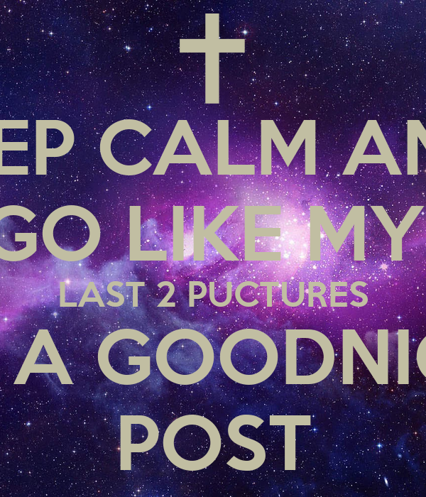 KEEP CALM AND GO LIKE MY LAST 2 PUCTURES FOR A GOODNIGHT
