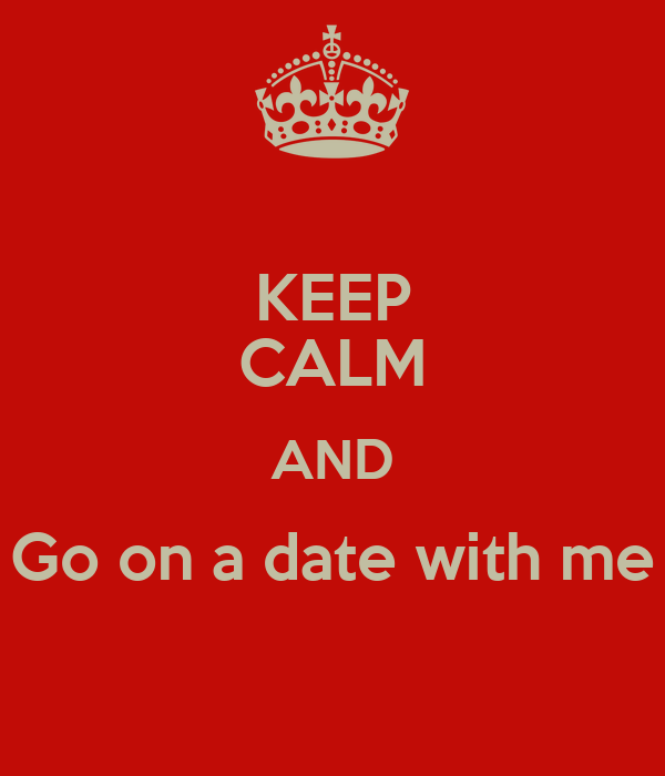 KEEP CALM AND Go on a date with me - KEEP CALM AND CARRY ...