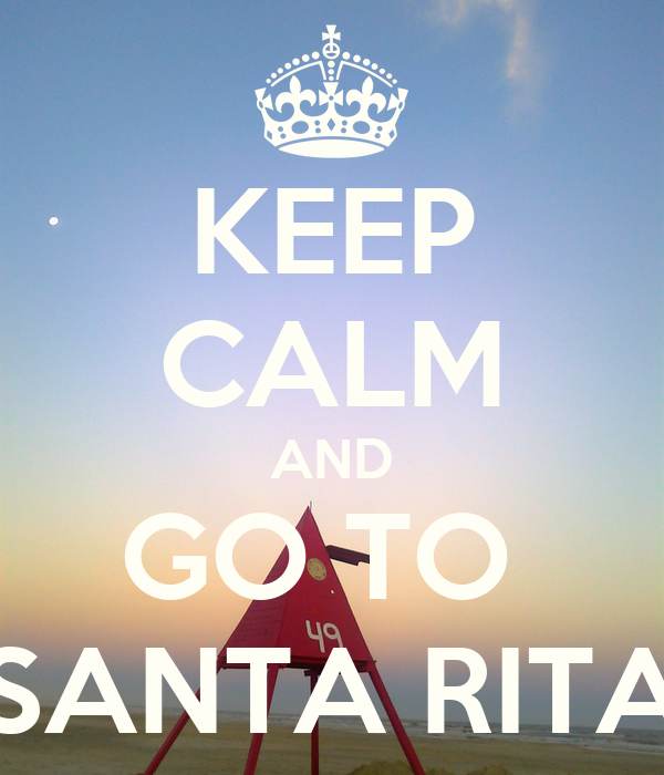 KEEP CALM AND GO TO  SANTA RITA