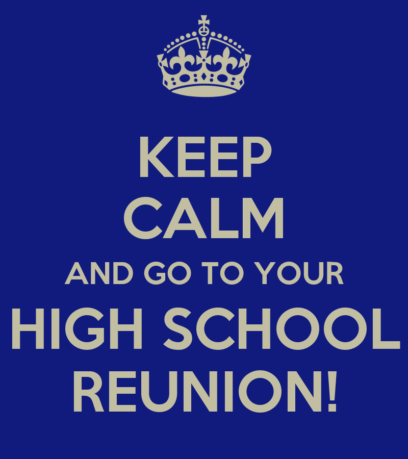 KEEP CALM AND GO TO YOUR HIGH SCHOOL REUNION!