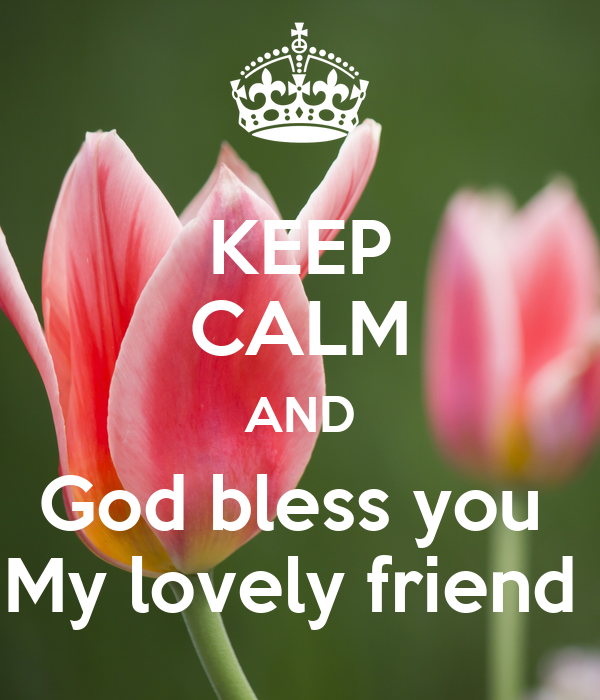 keep calm and god bless you my lovely friend